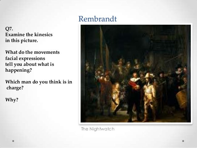 Rembrandt The Nightwatch Q7. Examine the kinesics in this picture. What do the movements facial expressions tell you about...