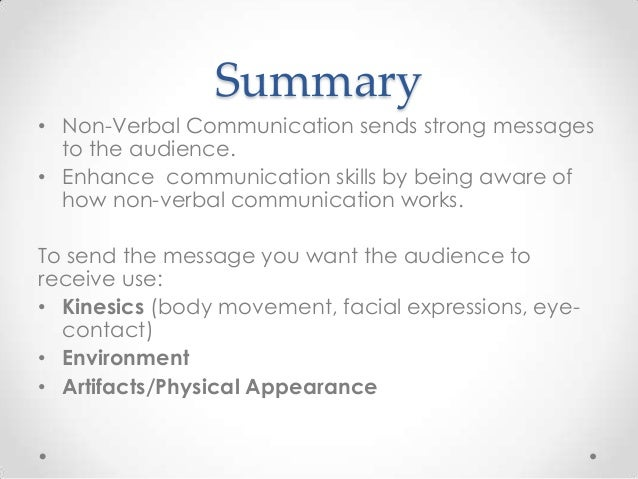Summary • Non-Verbal Communication sends strong messages to the audience. • Enhance communication skills by being aware of...