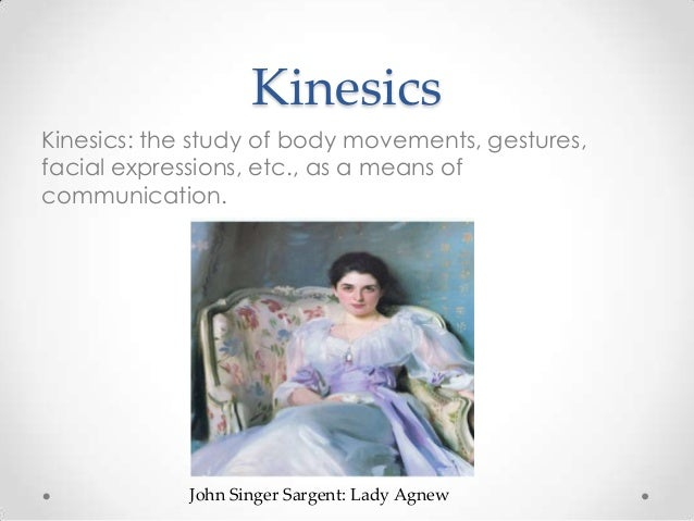 Kinesics Kinesics: the study of body movements, gestures, facial expressions, etc., as a means of communication. John Sing...
