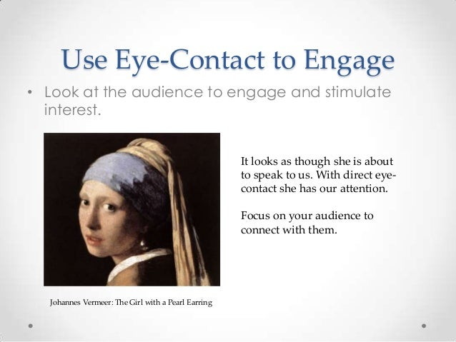 Use Eye-Contact to Engage • Look at the audience to engage and stimulate interest. Johannes Vermeer: The Girl with a Pearl...