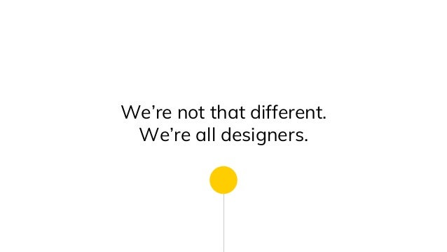 We're not that different. We're all designers.