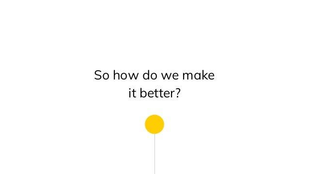 So how do we make it better?
