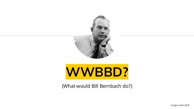 WWBBD? (What would Bill Bernbach do?) Image credit: DDB