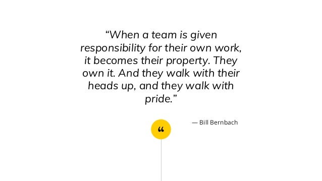 """"""" """"When a team is given responsibility for their own work, it becomes their property. They own it. And they walk with thei..."""
