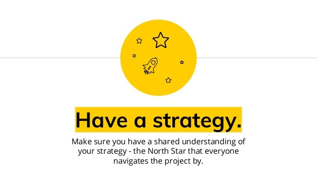 Have a strategy. Make sure you have a shared understanding of your strategy - the North Star that everyone navigates the p...