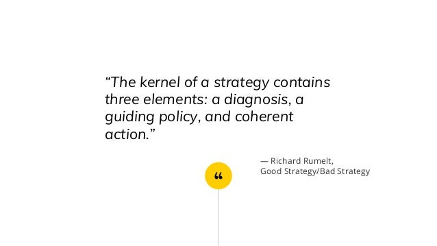 """"""" """"The kernel of a strategy contains three elements: a diagnosis, a guiding policy, and coherent action."""" ― Richard Rumelt..."""