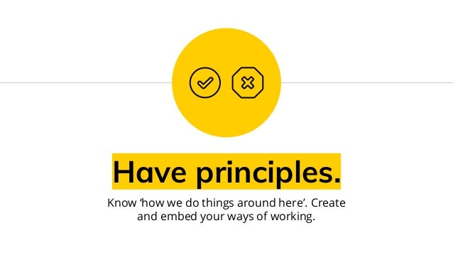 Have principles. Know 'how we do things around here'. Create and embed your ways of working.