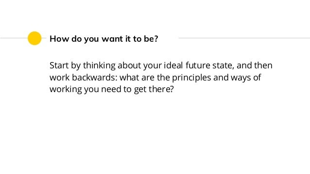 How do you want it to be? Start by thinking about your ideal future state, and then work backwards: what are the principle...