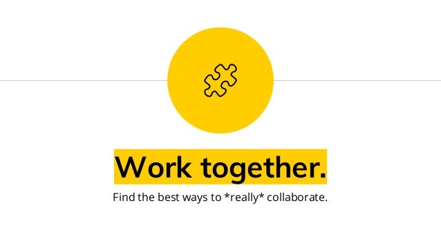 Work together. Find the best ways to *really* collaborate.