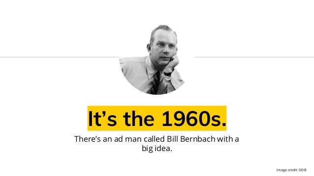 It's the 1960s. There's an ad man called Bill Bernbach with a big idea. Image credit: DDB