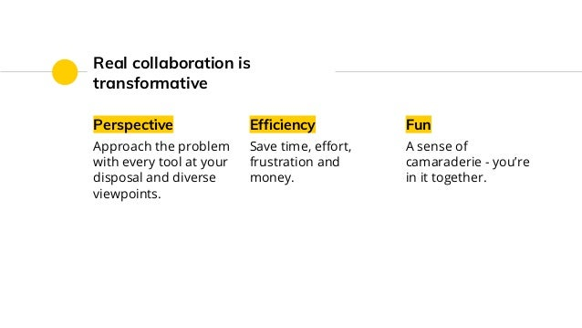 Real collaboration is transformative Perspective Approach the problem with every tool at your disposal and diverse viewpoi...