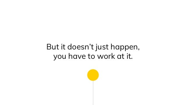 But it doesn't just happen, you have to work at it.