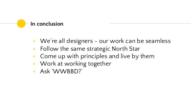 In conclusion ◉ We're all designers - our work can be seamless ◉ Follow the same strategic North Star ◉ Come up with princ...