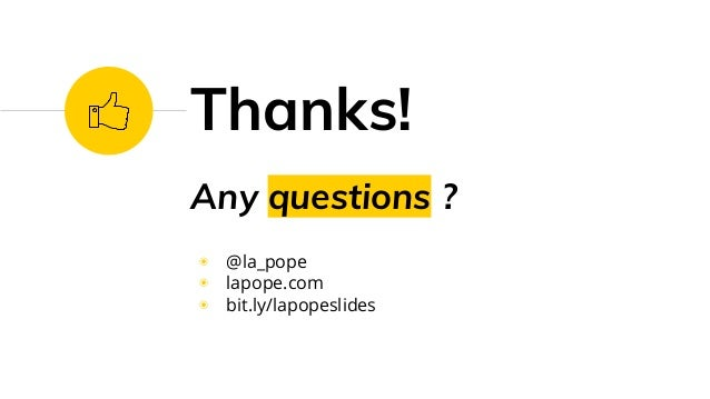 Any questions ? ◉ @la_pope ◉ lapope.com ◉ bit.ly/lapopeslides Thanks!