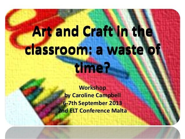 Art and Craft in the classroom: a waste of time? Workshop by Caroline Campbell 6-7th September 2013 2nd ELT Conference Mal...