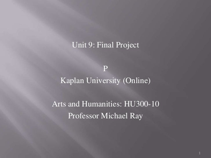 kaplan university hu300 arts and humanities unit 7 project Unit 9 final arts and humanitiesrunning head: letter to the future my letter to the future susan steichen hu300: art and humanities: 20th century and beyond kaplan university unit 9 project 11/11/12 dear people of the future, my name is susan steichen and i live in the year 2012.