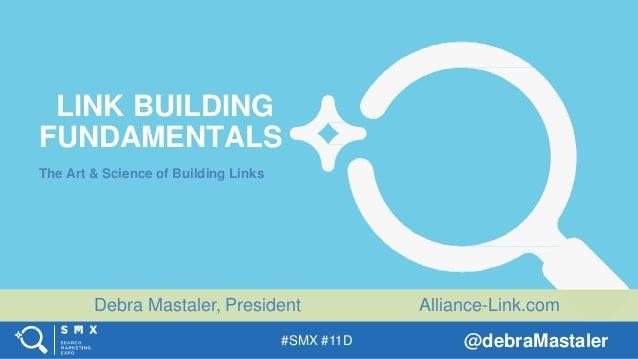 Debra Mastaler, President @debraMastaler#SMX #11D Alliance-Link.com LINK BUILDING FUNDAMENTALS The Art & Science of Buildi...