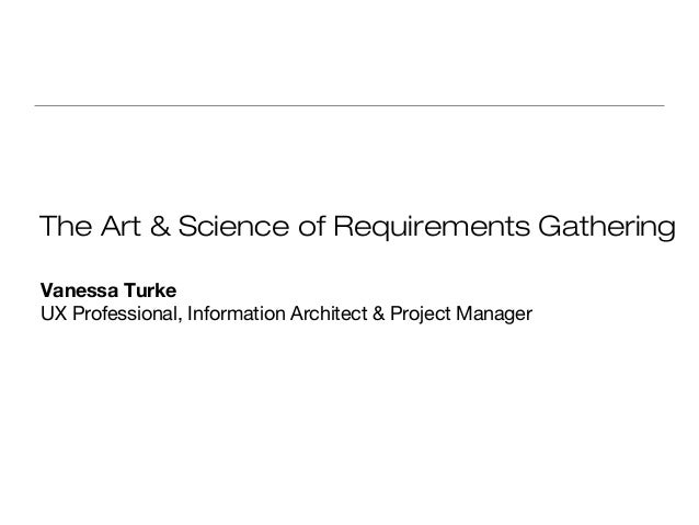 The Art & Science of Requirements Gathering Vanessa Turke UX Professional, Information Architect & Project Manager
