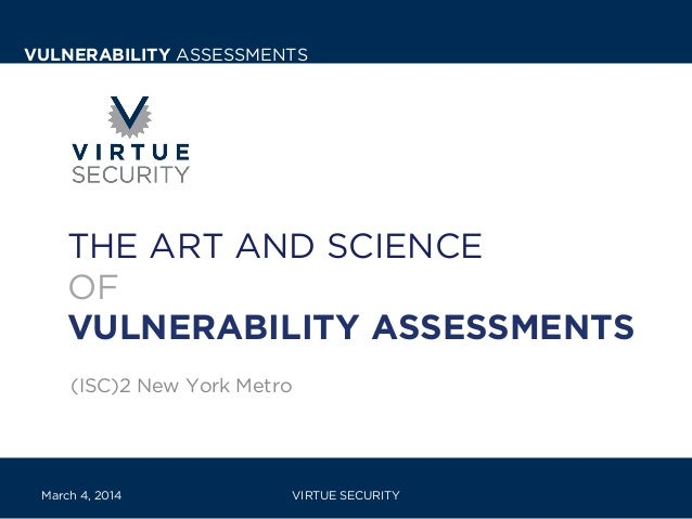 VULNERABILITY ASSESSMENTS  THE ART AND SCIENCE OF VULNERABILITY ASSESSMENTS (ISC)2 New York Metro  March 4, 2014  VIRTUE S...