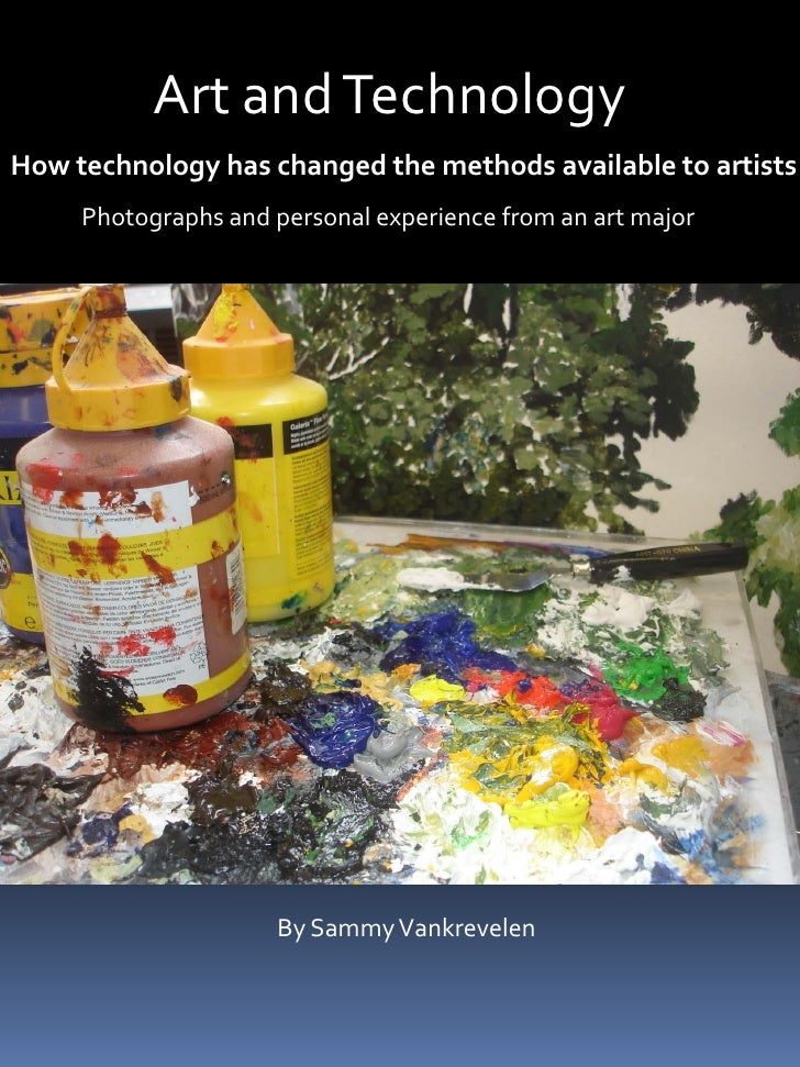 Art and Technology How technology has changed the methods available to artists      Photographs and personal experience fr...