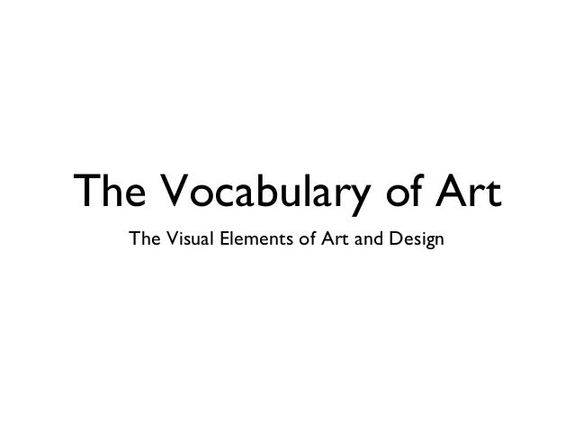 The Vocabulary of Art The Visual Elements of Art and Design