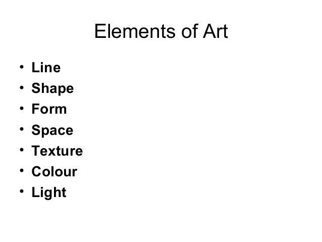 Elements of Art•   Line•   Shape•   Form•   Space•   Texture•   Colour•   Light