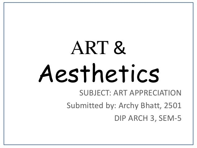 ART & Aesthetics SUBJECT: ART APPRECIATION Submitted by: Archy Bhatt, 2501 DIP ARCH 3, SEM-5