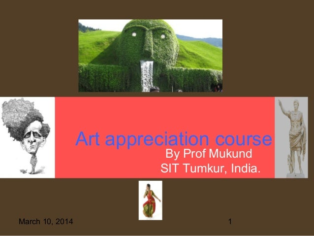Art appreciation course By Prof Mukund SIT Tumkur, India.  March 10, 2014  1