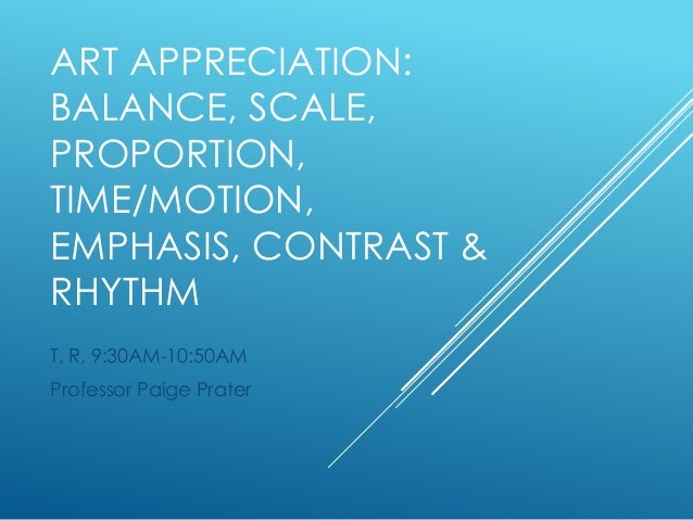 ART APPRECIATION: BALANCE, SCALE, PROPORTION, TIME/MOTION, EMPHASIS, CONTRAST & RHYTHM T, R, 9:30AM-10:50AM Professor Paig...
