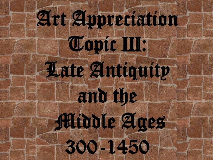 Art Appreciation   Topic III: Late Antiquity    and the  Middle Ages   300-1450
