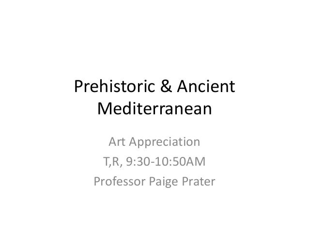 Prehistoric & Ancient Mediterranean Art Appreciation T,R, 9:30-10:50AM Professor Paige Prater