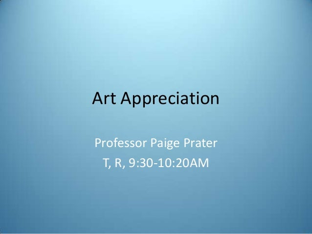 Art Appreciation Professor Paige Prater T, R, 9:30-10:20AM