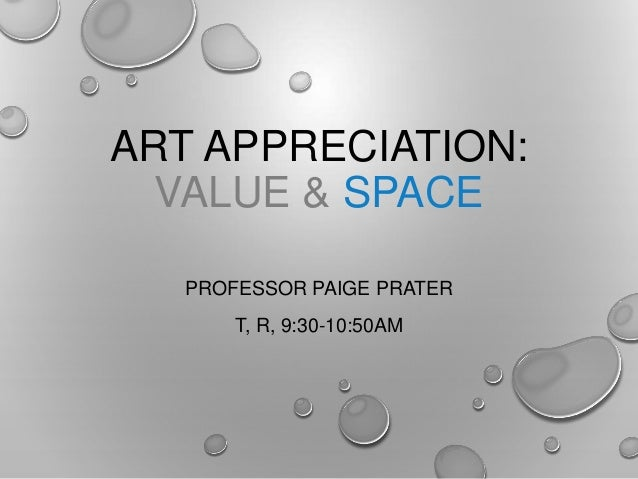 ART APPRECIATION: VALUE & SPACE PROFESSOR PAIGE PRATER T, R, 9:30-10:50AM