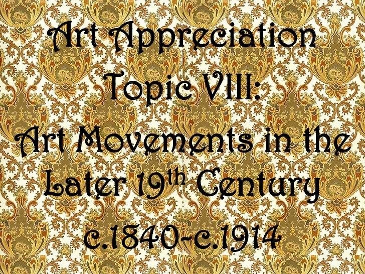 Art Appreciation     Topic VIII:Art Movements in the Later 19 th Century    c.1840-c.1914