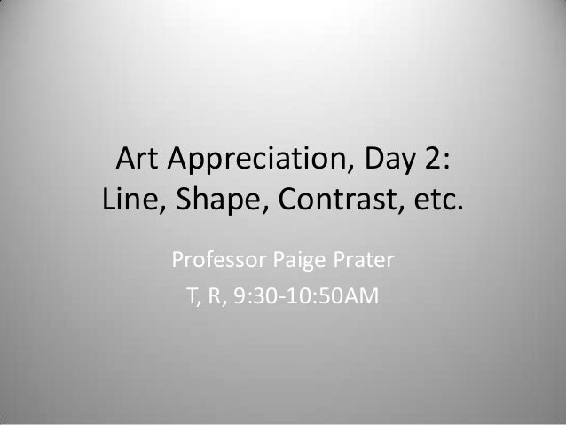 Art Appreciation, Day 2: Line, Shape, Contrast, etc. Professor Paige Prater T, R, 9:30-10:50AM