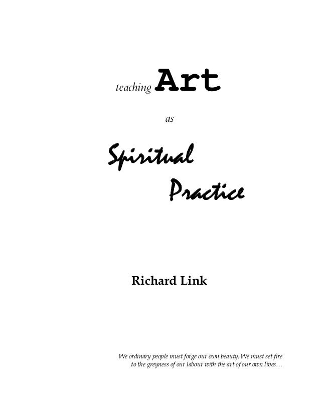 teaching Art as Spiritual Practice Richard Link We ordinary people must forge our own beauty. We must set fire to the grey...