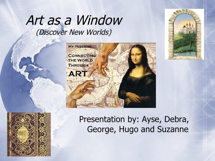Art as a Window (Discover New Worlds) <ul><li>Presentation by: Ayse, Debra, George, Hugo and Suzanne  </li></ul>