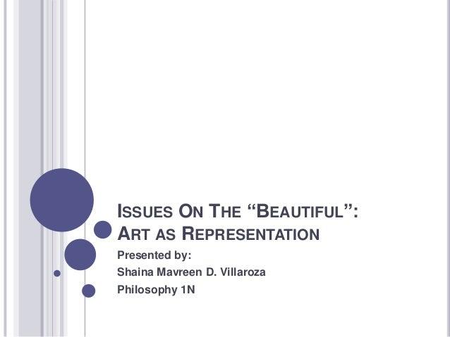 "ISSUES ON THE ""BEAUTIFUL"": ART AS REPRESENTATION Presented by: Shaina Mavreen D. Villaroza Philosophy 1N"