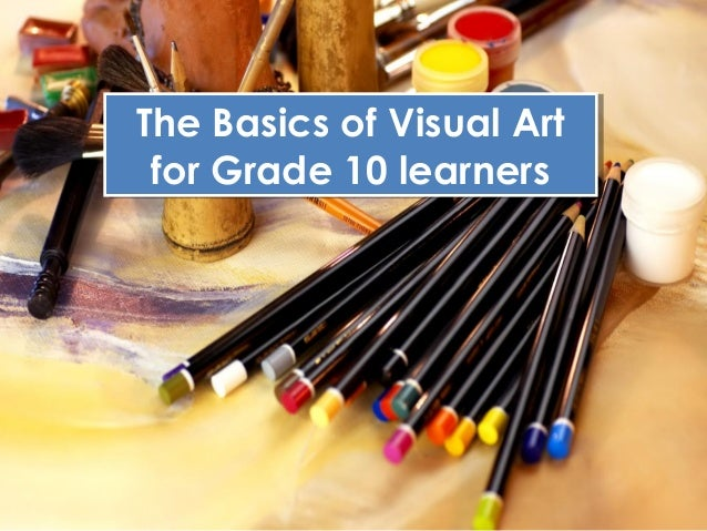 The Basics of Visual Art The Basics of Visual Art for Grade 10 learners for Grade 10 learners