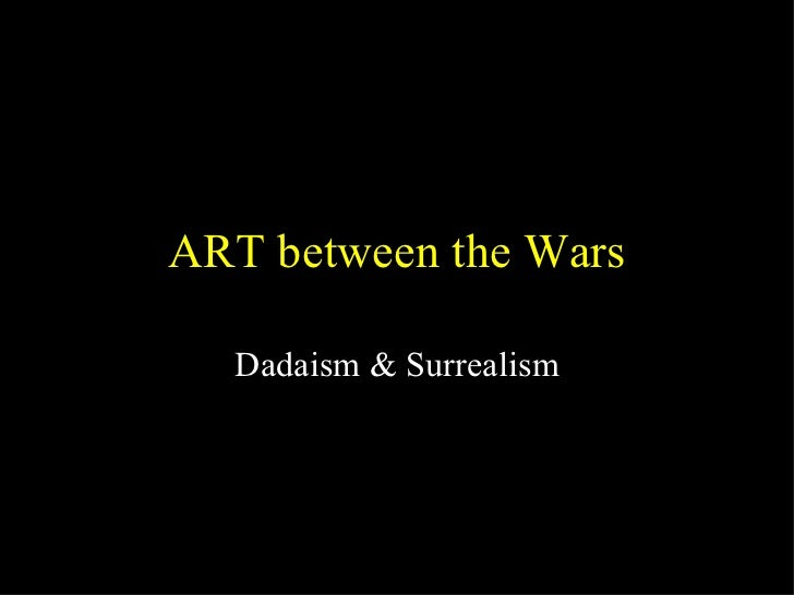 ART between the Wars Dadaism & Surrealism