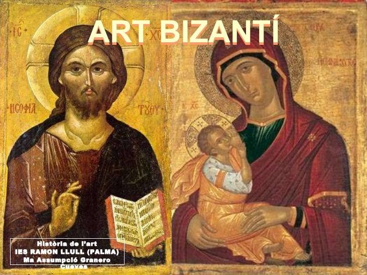 ART BIZANTÍ Història de l'art IES RAMON LLULL (PALMA) Ma Assumpció Granero Cueves ART BIZANTÍ