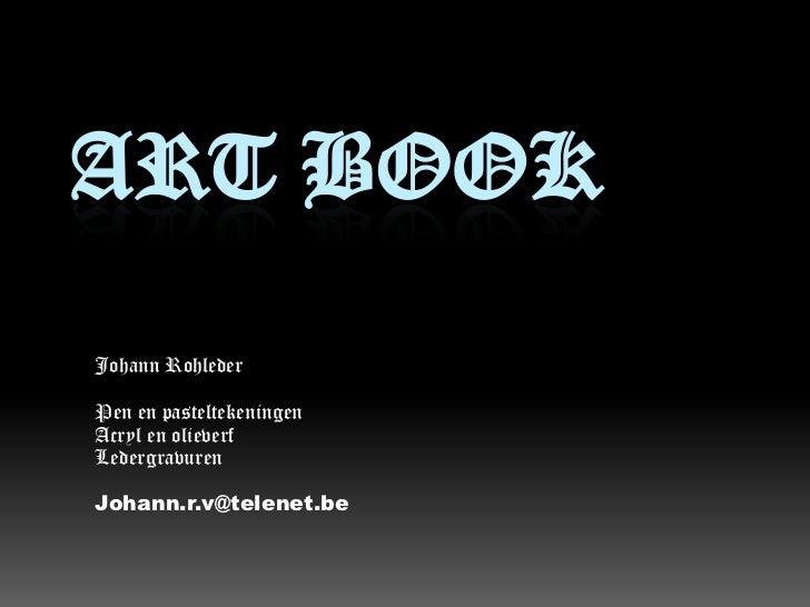 Art Book<br />Johann Rohleder<br />Pen en pasteltekeningen<br />Acryl en olieverf<br />Ledergravuren<br />Johann.r.v@telen...