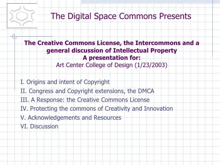 I. Origins and intent of Copyright II. Congress and Copyright extensions, the DMCA III. A Response: the Creative Commons L...
