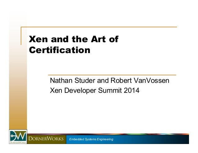 Xen and the Art of  Certification  Nathan Studer and Robert VanVossen  Xen Developer Summit 2014  Embedded Systems Enginee...