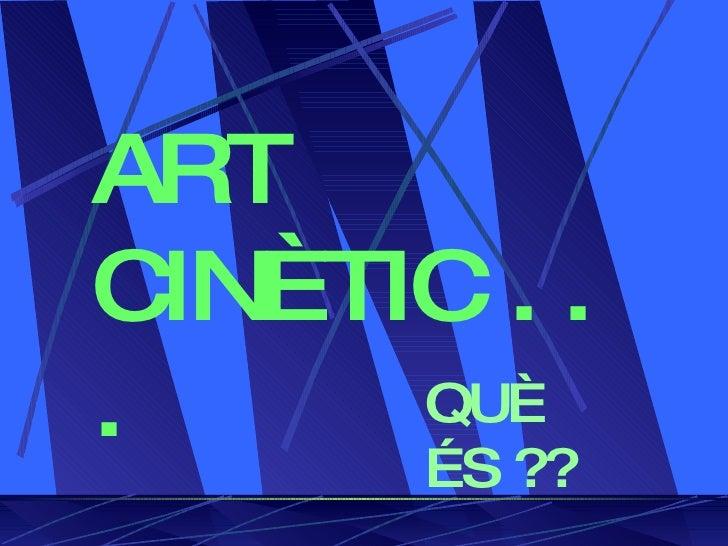 ART CINÈTIC . . .     QUÈ        ÉS ??
