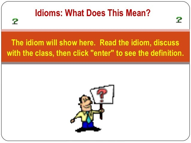 "Idioms: What Does This Mean? The idiom will show here. Read the idiom, discusswith the class, then click ""enter"" to see th..."