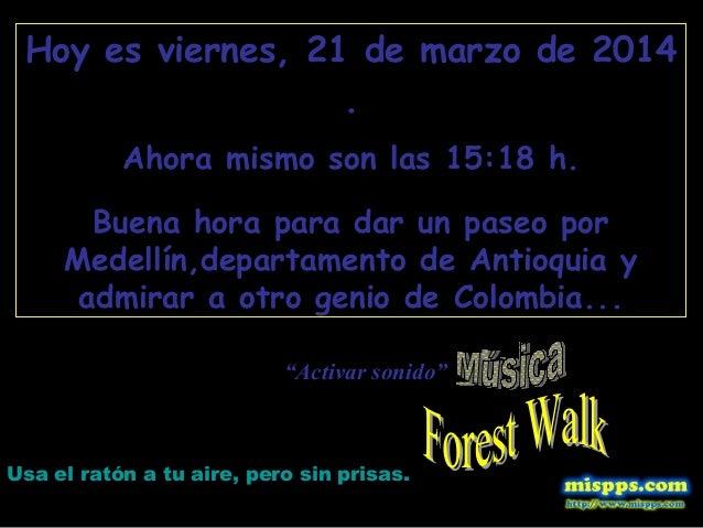 Hoy es viernes, 21 de marzo de 2014 . Ahora mismo son las 15:18 h. Buena hora para dar un paseo por Medellín,departamento ...