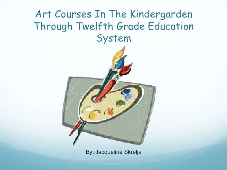 Art Courses In The Kindergarden Through Twelfth Grade Education System<br />By: Jacqueline Skrelja<br />