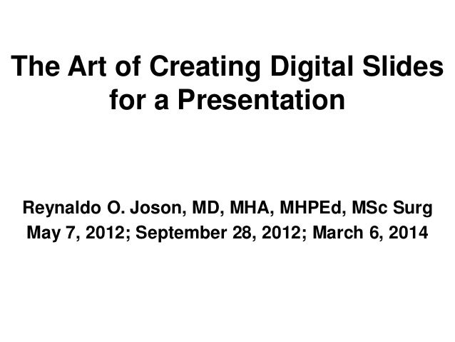 The Art of Creating Digital Slides for a Presentation  Reynaldo O. Joson, MD, MHA, MHPEd, MSc Surg May 7, 2012; September ...
