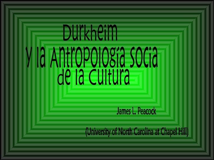 Durkheim y la Antropología Social de la Cultura James L. Peacock (University of North Carolina at Chapel Hill)